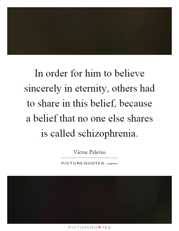 In order for him to believe sincerely in eternity, others had to share in this belief, because a belief that no one else shares is called schizophrenia Picture Quote #1