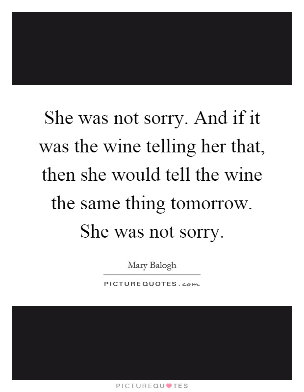 She was not sorry. And if it was the wine telling her that, then she would tell the wine the same thing tomorrow. She was not sorry Picture Quote #1