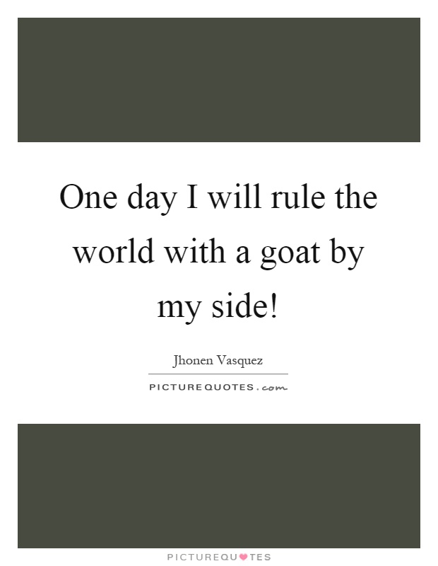 one day i will rule the world a goat by my side picture quotes