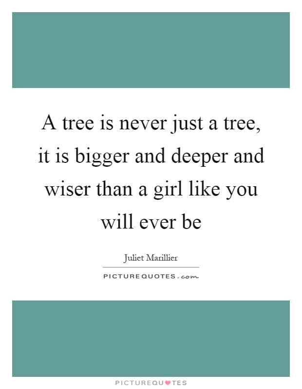 A tree is never just a tree, it is bigger and deeper and wiser than a girl like you will ever be Picture Quote #1