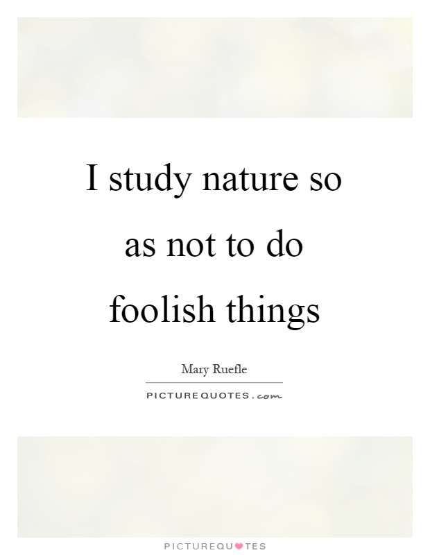 I study nature so as not to do foolish things Picture Quote #1
