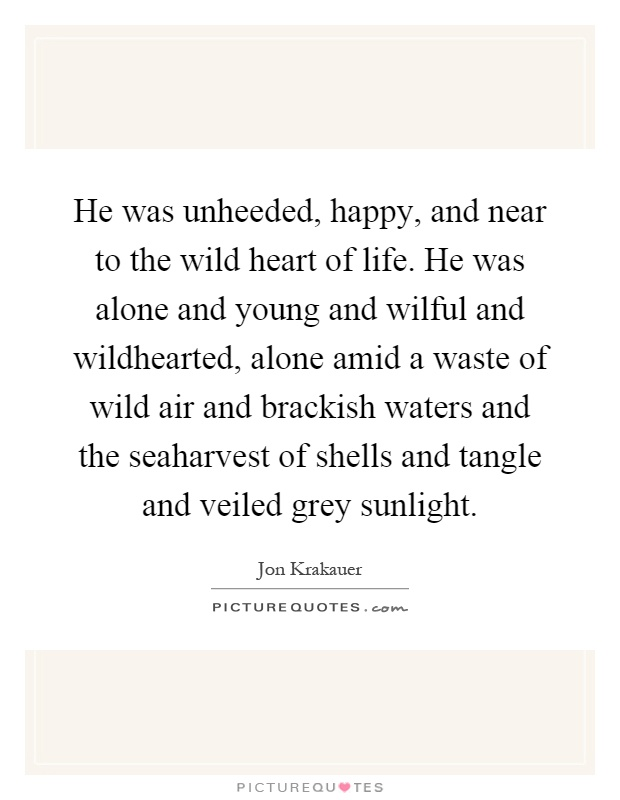 He was unheeded, happy, and near to the wild heart of life. He was alone and young and wilful and wildhearted, alone amid a waste of wild air and brackish waters and the seaharvest of shells and tangle and veiled grey sunlight Picture Quote #1