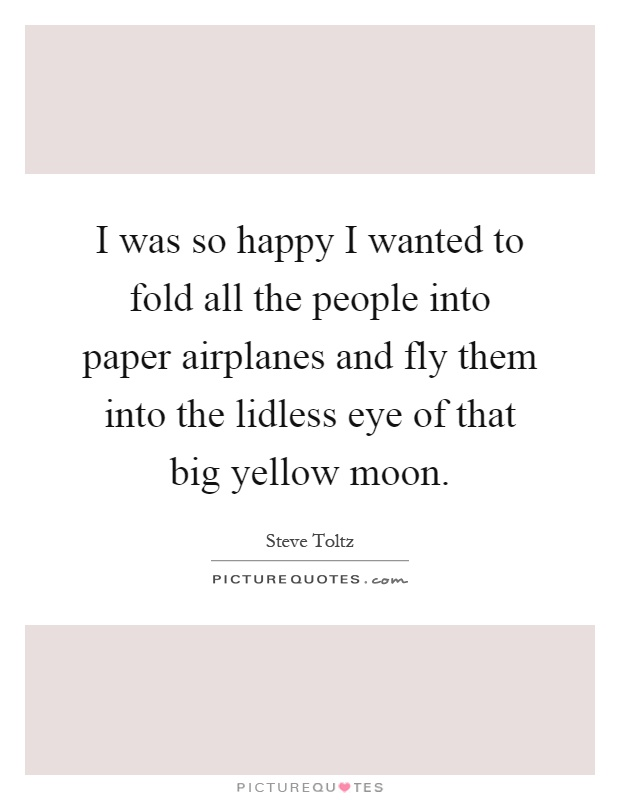 I was so happy I wanted to fold all the people into paper airplanes and fly them into the lidless eye of that big yellow moon Picture Quote #1