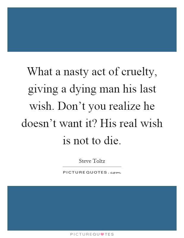 What a nasty act of cruelty, giving a dying man his last wish. Don't you realize he doesn't want it? His real wish is not to die Picture Quote #1