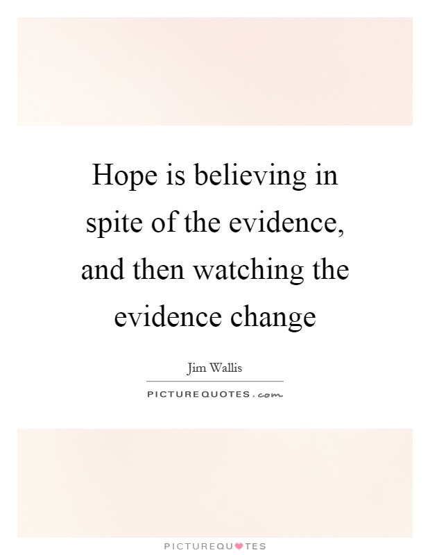 Hope is believing in spite of the evidence, and then watching the evidence change Picture Quote #1
