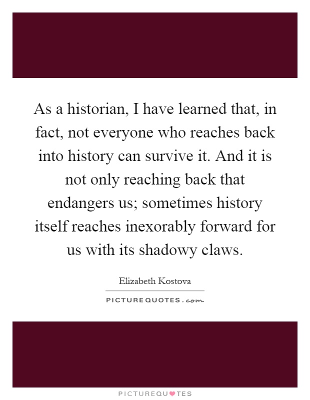 As a historian, I have learned that, in fact, not everyone who reaches back into history can survive it. And it is not only reaching back that endangers us; sometimes history itself reaches inexorably forward for us with its shadowy claws Picture Quote #1