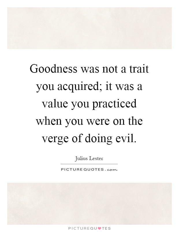 Goodness was not a trait you acquired; it was a value you practiced when you were on the verge of doing evil Picture Quote #1