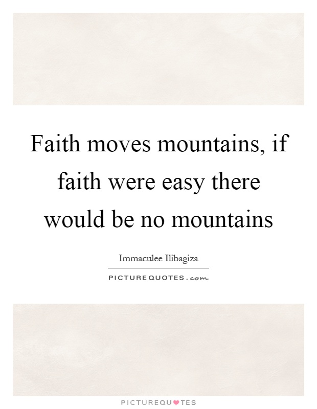 Faith moves mountains, if faith were easy there would be no mountains Picture Quote #1