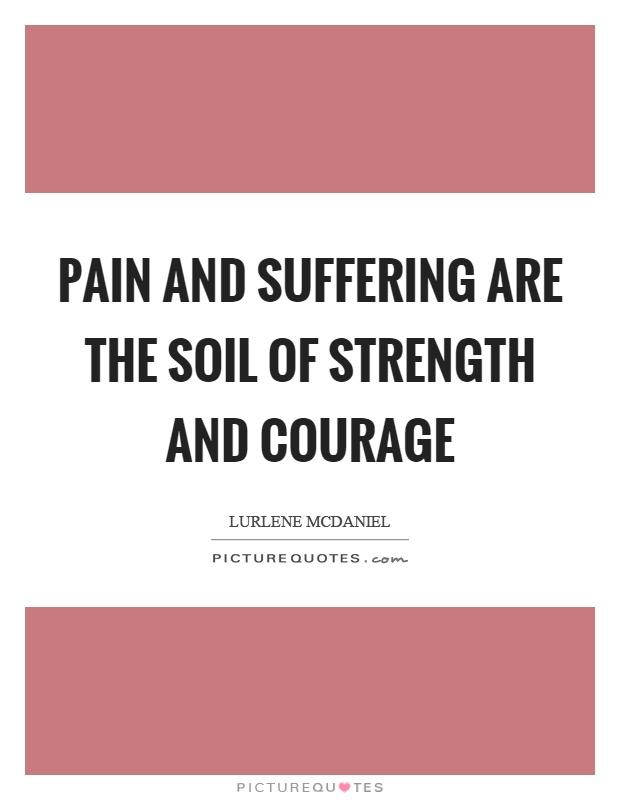 Pain and suffering are the soil of strength and courage Picture Quote #1