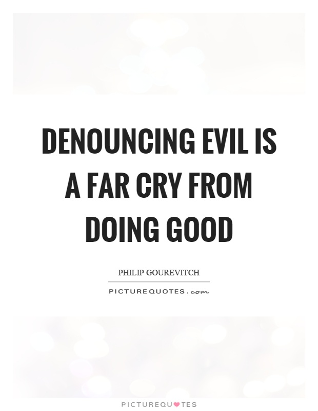 Denouncing Evil Is A Far Cry From Doing Good Picture Quotes
