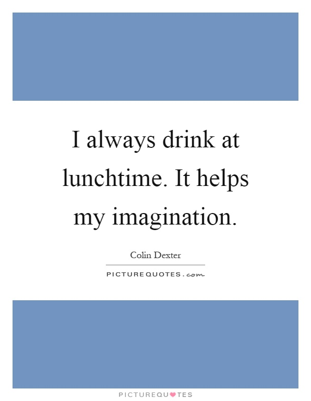 I always drink at lunchtime. It helps my imagination Picture Quote #1