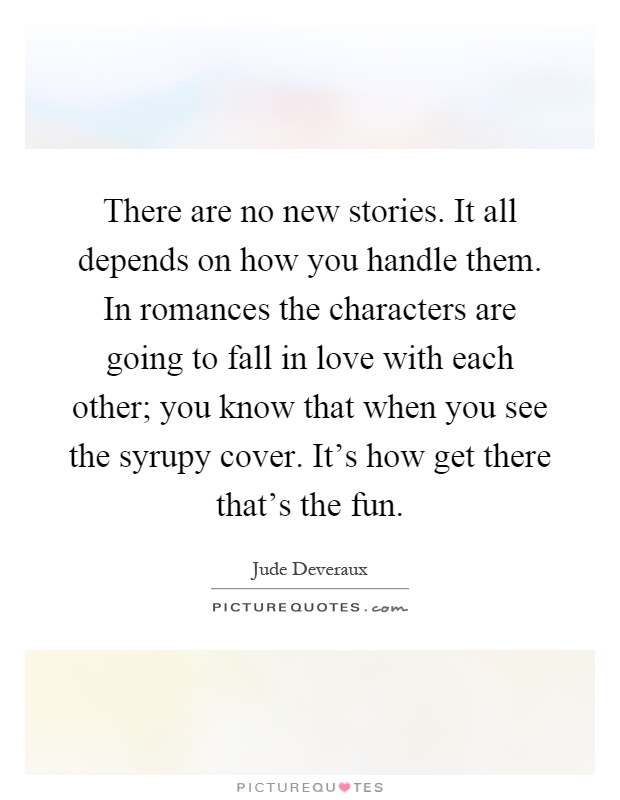 There are no new stories. It all depends on how you handle them. In romances the characters are going to fall in love with each other; you know that when you see the syrupy cover. It's how get there that's the fun Picture Quote #1
