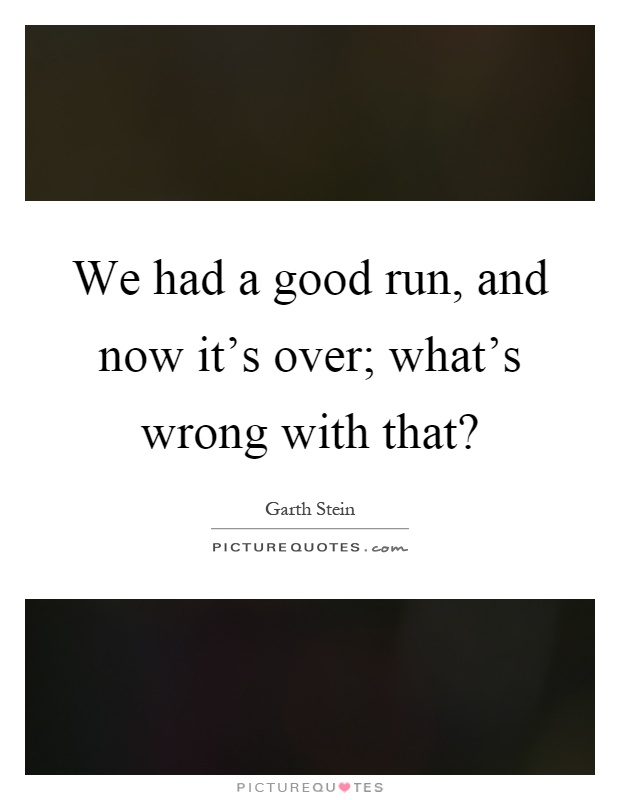 We had a good run, and now it's over; what's wrong with that? Picture Quote #1