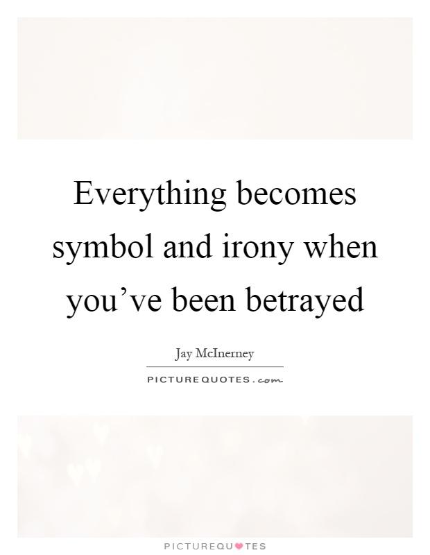 Everything becomes symbol and irony when you've been betrayed Picture Quote #1