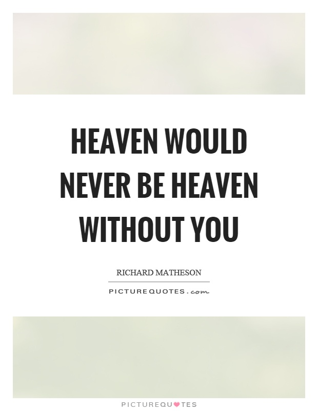 Heaven would never be heaven without you Picture Quote #1