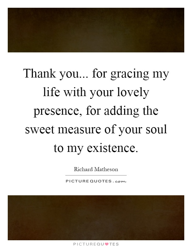 Thank you... for gracing my life with your lovely presence, for adding the sweet measure of your soul to my existence Picture Quote #1