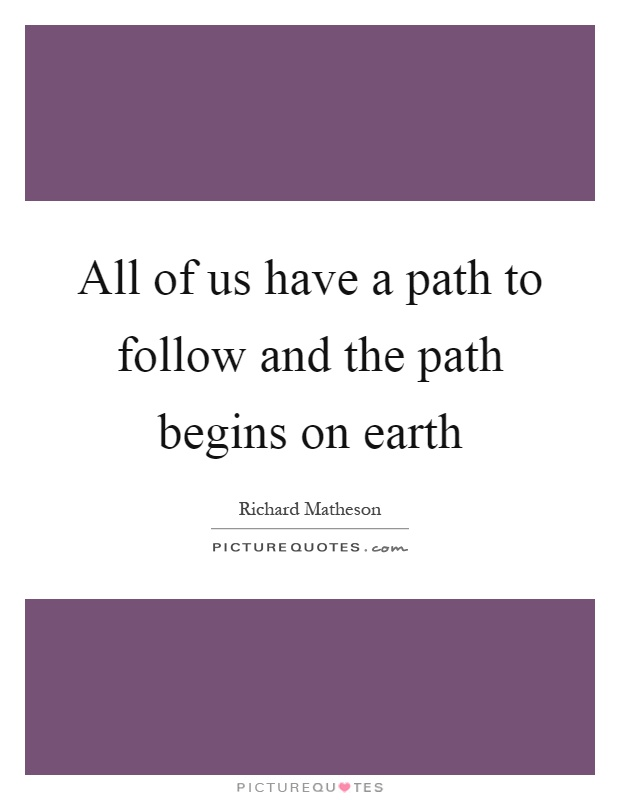 All of us have a path to follow and the path begins on earth Picture Quote #1