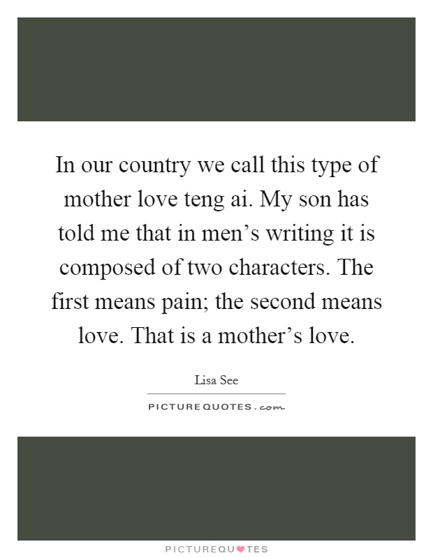 In our country we call this type of mother love teng ai. My son has told me that in men's writing it is composed of two characters. The first means pain; the second means love. That is a mother's love Picture Quote #1