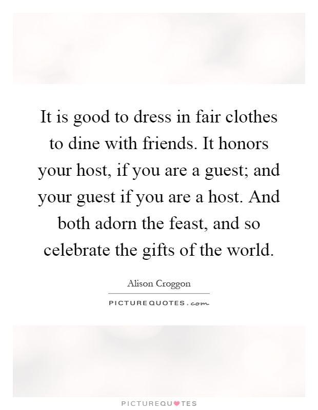 It is good to dress in fair clothes to dine with friends. It