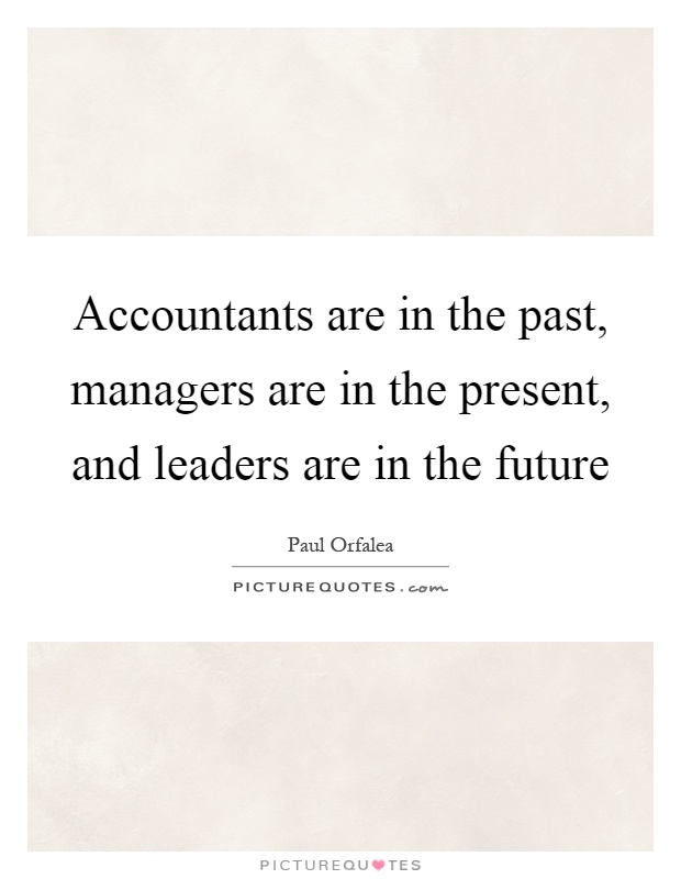 Accountants are in the past, managers are in the present, and leaders are in the future Picture Quote #1