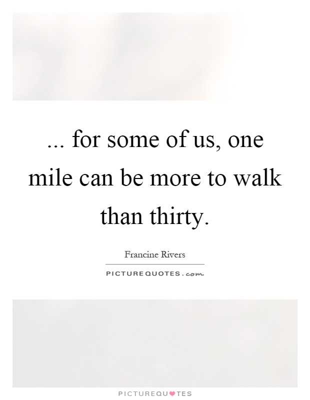... for some of us, one mile can be more to walk than thirty Picture Quote #1