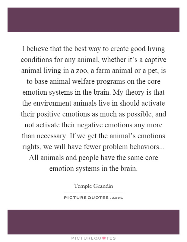 I believe that the best way to create good living conditions for any animal, whether it's a captive animal living in a zoo, a farm animal or a pet, is to base animal welfare programs on the core emotion systems in the brain. My theory is that the environment animals live in should activate their positive emotions as much as possible, and not activate their negative emotions any more than necessary. If we get the animal's emotions rights, we will have fewer problem behaviors... All animals and people have the same core emotion systems in the brain Picture Quote #1