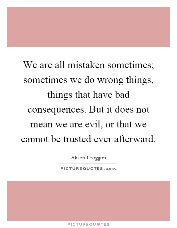 We are all mistaken sometimes; sometimes we do wrong things, things that have bad consequences. But it does not mean we are evil, or that we cannot be trusted ever afterward Picture Quote #1