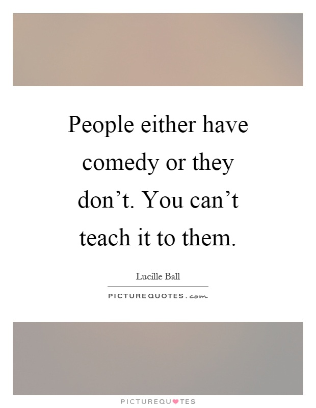 People either have comedy or they don t you can t picture