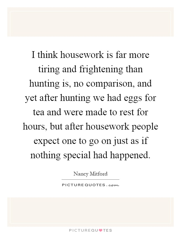 I think housework is far more tiring and frightening than hunting is, no comparison, and yet after hunting we had eggs for tea and were made to rest for hours, but after housework people expect one to go on just as if nothing special had happened Picture Quote #1