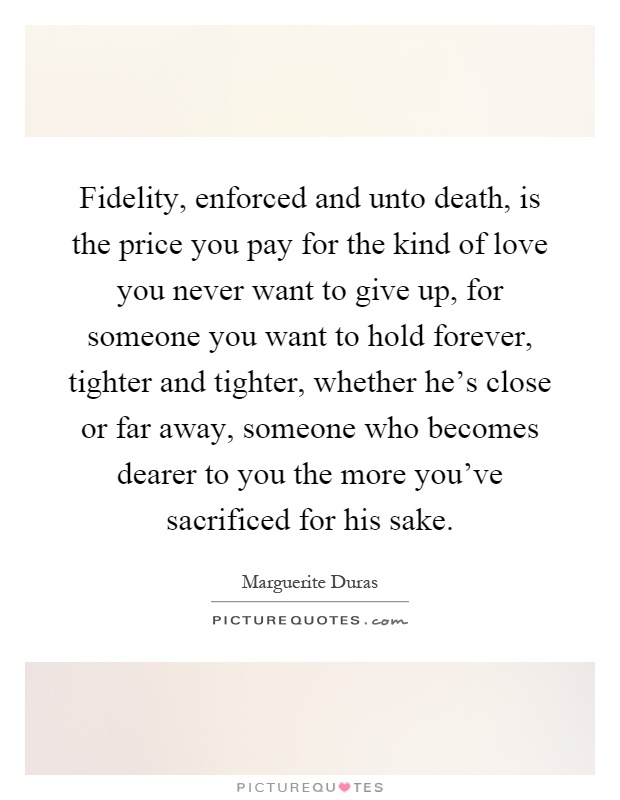 Fidelity, enforced and unto death, is the price you pay for the kind of love you never want to give up, for someone you want to hold forever, tighter and tighter, whether he's close or far away, someone who becomes dearer to you the more you've sacrificed for his sake Picture Quote #1