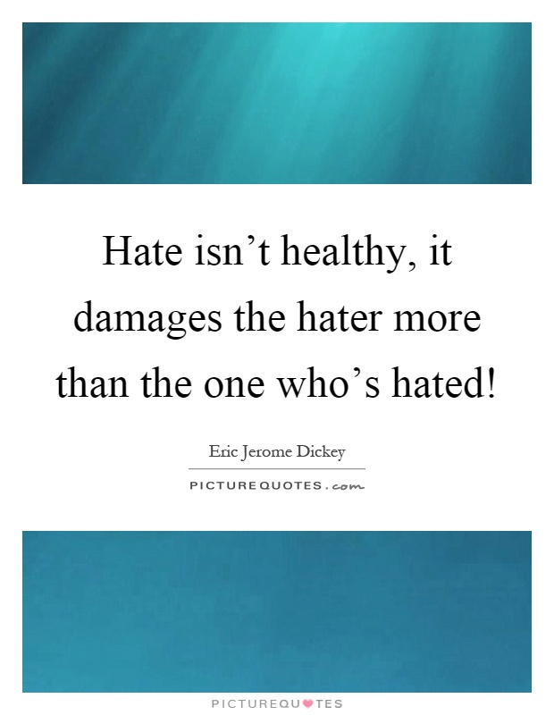Hate isn't healthy, it damages the hater more than the one who's hated! Picture Quote #1