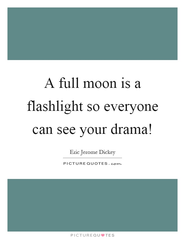 A full moon is a flashlight so everyone can see your drama! Picture Quote #1