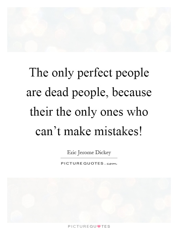 The only perfect people are dead people, because their the only ones who can't make mistakes! Picture Quote #1