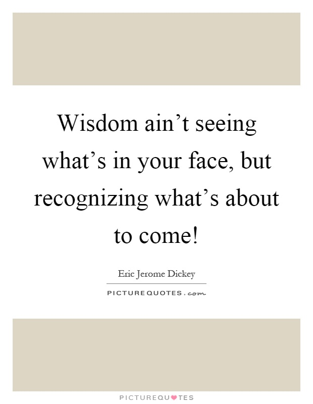 Wisdom ain't seeing what's in your face, but recognizing what's about to come! Picture Quote #1