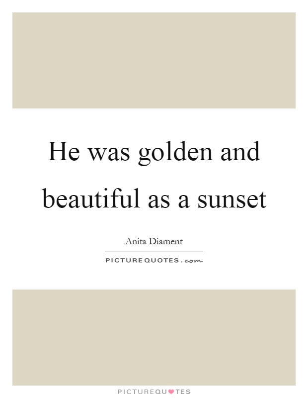 He was golden and beautiful as a sunset Picture Quote #1