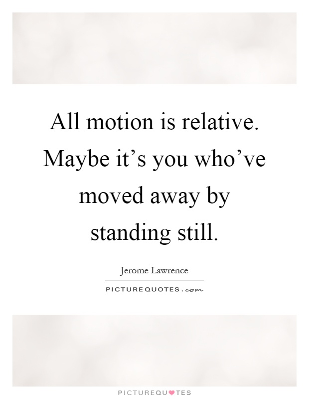 All motion is relative. Maybe it's you who've moved away by standing still Picture Quote #1