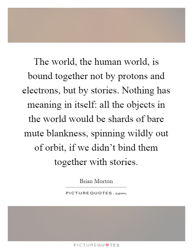 The world, the human world, is bound together not by protons and electrons, but by stories. Nothing has meaning in itself: all the objects in the world would be shards of bare mute blankness, spinning wildly out of orbit, if we didn't bind them together with stories Picture Quote #1
