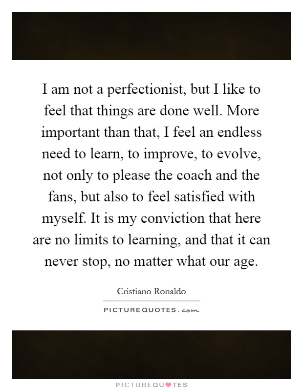 I am not a perfectionist, but I like to feel that things are done well. More important than that, I feel an endless need to learn, to improve, to evolve, not only to please the coach and the fans, but also to feel satisfied with myself. It is my conviction that here are no limits to learning, and that it can never stop, no matter what our age Picture Quote #1