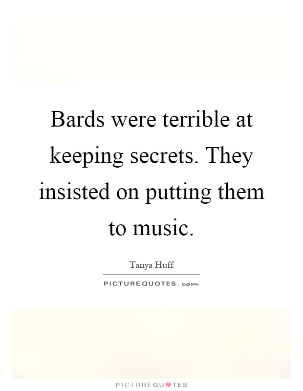 Bards were terrible at keeping secrets. They insisted on putting them to music Picture Quote #1