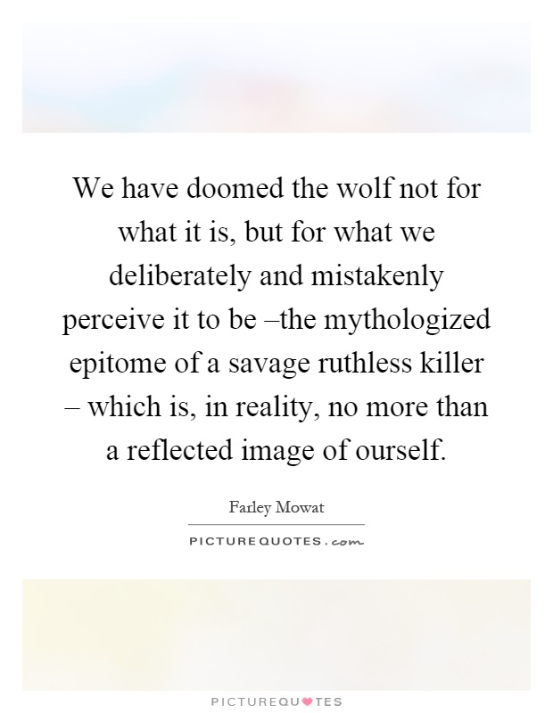 We have doomed the wolf not for what it is, but for what we deliberately and mistakenly perceive it to be –the mythologized epitome of a savage ruthless killer – which is, in reality, no more than a reflected image of ourself Picture Quote #1