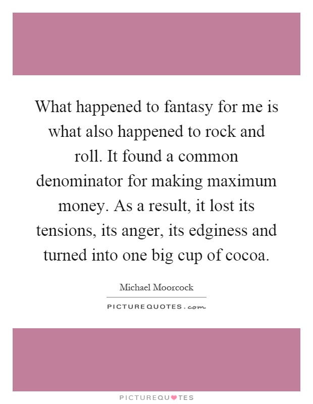 What happened to fantasy for me is what also happened to rock and roll. It found a common denominator for making maximum money. As a result, it lost its tensions, its anger, its edginess and turned into one big cup of cocoa Picture Quote #1
