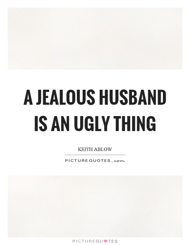 A jealous husband is an ugly thing Picture Quote #1