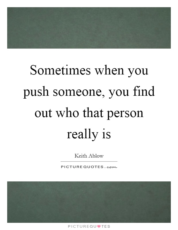Sometimes when you push someone, you find out who that person really is Picture Quote #1