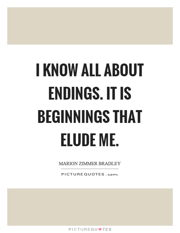 I know all about endings. It is beginnings that elude me Picture Quote #1