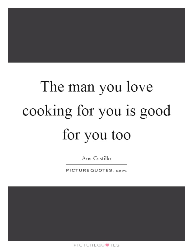 The man you love cooking for you is good for you too Picture Quote #1