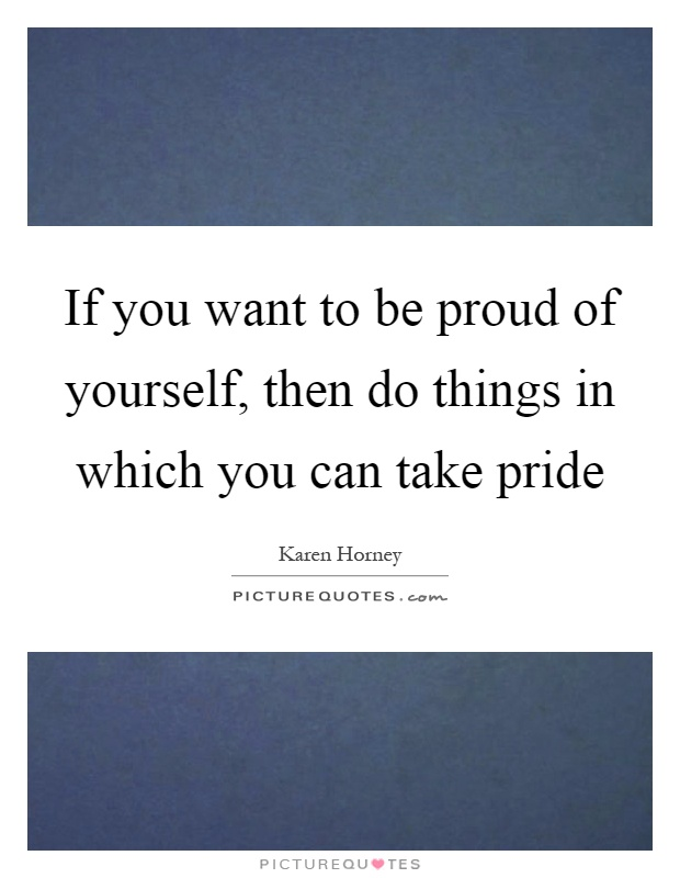 If you want to be proud of yourself, then do things in which you can take pride Picture Quote #1