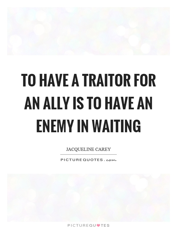 To have a traitor for an ally is to have an enemy in waiting Picture Quote #1
