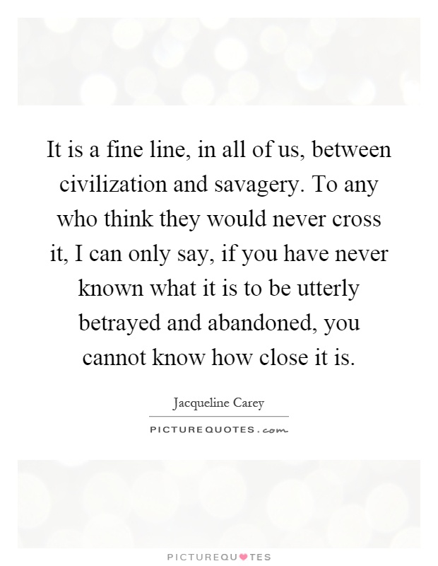 It is a fine line, in all of us, between civilization and savagery. To any who think they would never cross it, I can only say, if you have never known what it is to be utterly betrayed and abandoned, you cannot know how close it is Picture Quote #1