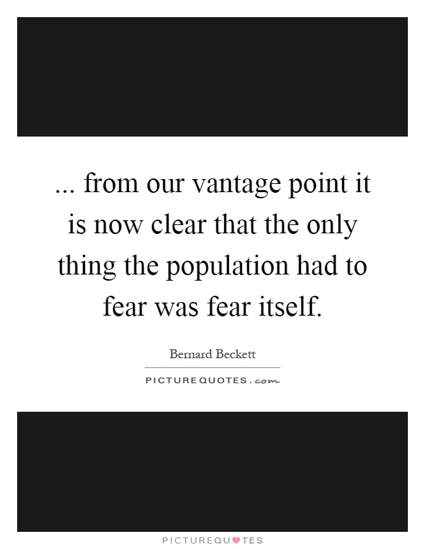 ... from our vantage point it is now clear that the only thing the population had to fear was fear itself Picture Quote #1