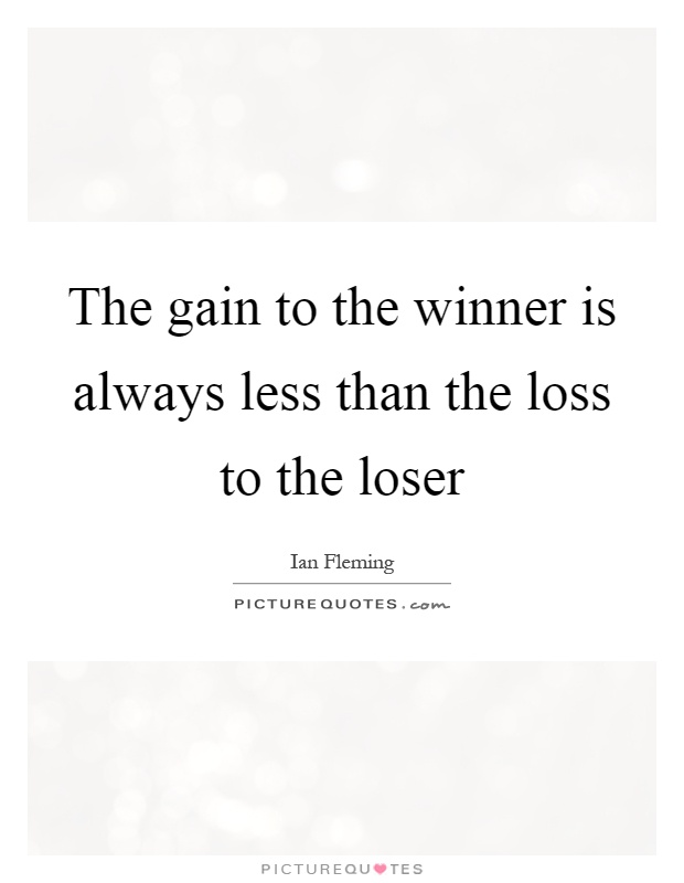 The gain to the winner is always less than the loss to the loser Picture Quote #1
